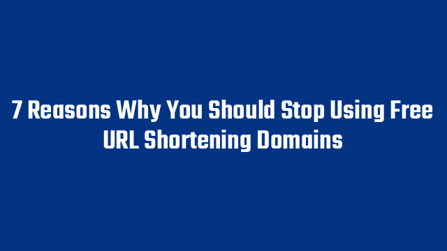 7 Reasons Why You Should Stop Using Free URL Shortening Domains